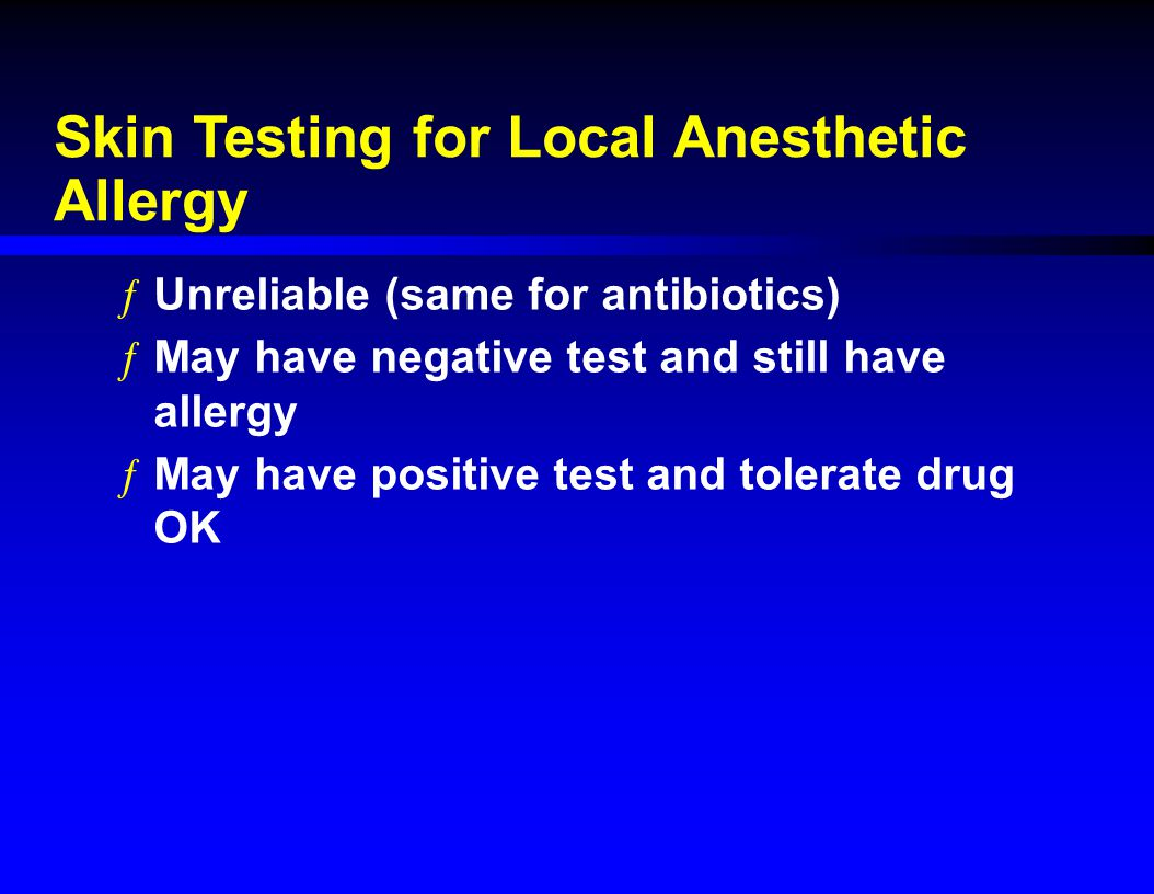 Skin Testing for Local Anesthetic Allergy ƒUnreliable (same for antibiotics) ƒMay have negative test and still have allergy ƒMay have positive test and tolerate drug OK