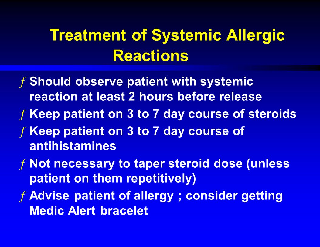 Treatment of Systemic Allergic Reactions ƒShould observe patient with systemic reaction at least 2 hours before release ƒKeep patient on 3 to 7 day course of steroids ƒKeep patient on 3 to 7 day course of antihistamines ƒNot necessary to taper steroid dose (unless patient on them repetitively) ƒAdvise patient of allergy ; consider getting Medic Alert bracelet