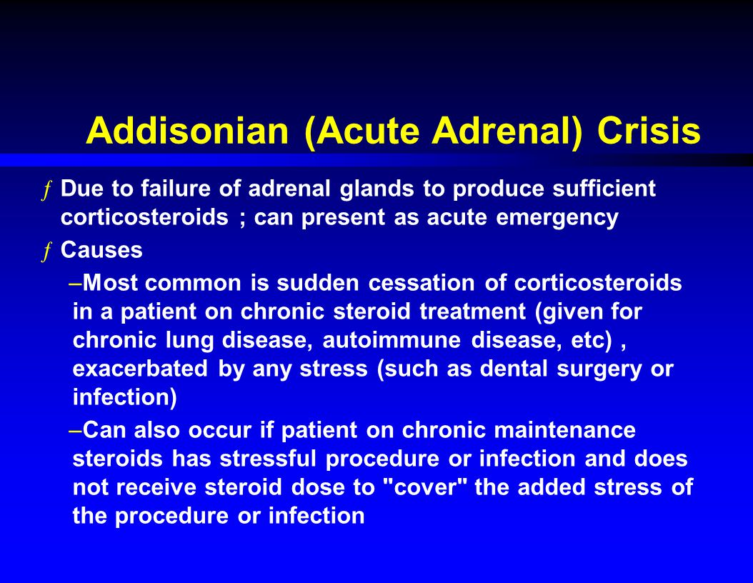 Addisonian (Acute Adrenal) Crisis ƒDue to failure of adrenal glands to produce sufficient corticosteroids ; can present as acute emergency ƒCauses –Most common is sudden cessation of corticosteroids in a patient on chronic steroid treatment (given for chronic lung disease, autoimmune disease, etc), exacerbated by any stress (such as dental surgery or infection) –Can also occur if patient on chronic maintenance steroids has stressful procedure or infection and does not receive steroid dose to cover the added stress of the procedure or infection