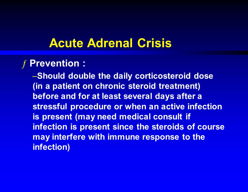 Acute Adrenal Crisis ƒPrevention : –Should double the daily corticosteroid dose (in a patient on chronic steroid treatment) before and for at least several days after a stressful procedure or when an active infection is present (may need medical consult if infection is present since the steroids of course may interfere with immune response to the infection)