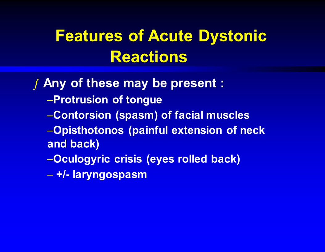 Features of Acute Dystonic Reactions ƒAny of these may be present : –Protrusion of tongue –Contorsion (spasm) of facial muscles –Opisthotonos (painful extension of neck and back) –Oculogyric crisis (eyes rolled back) – +/- laryngospasm