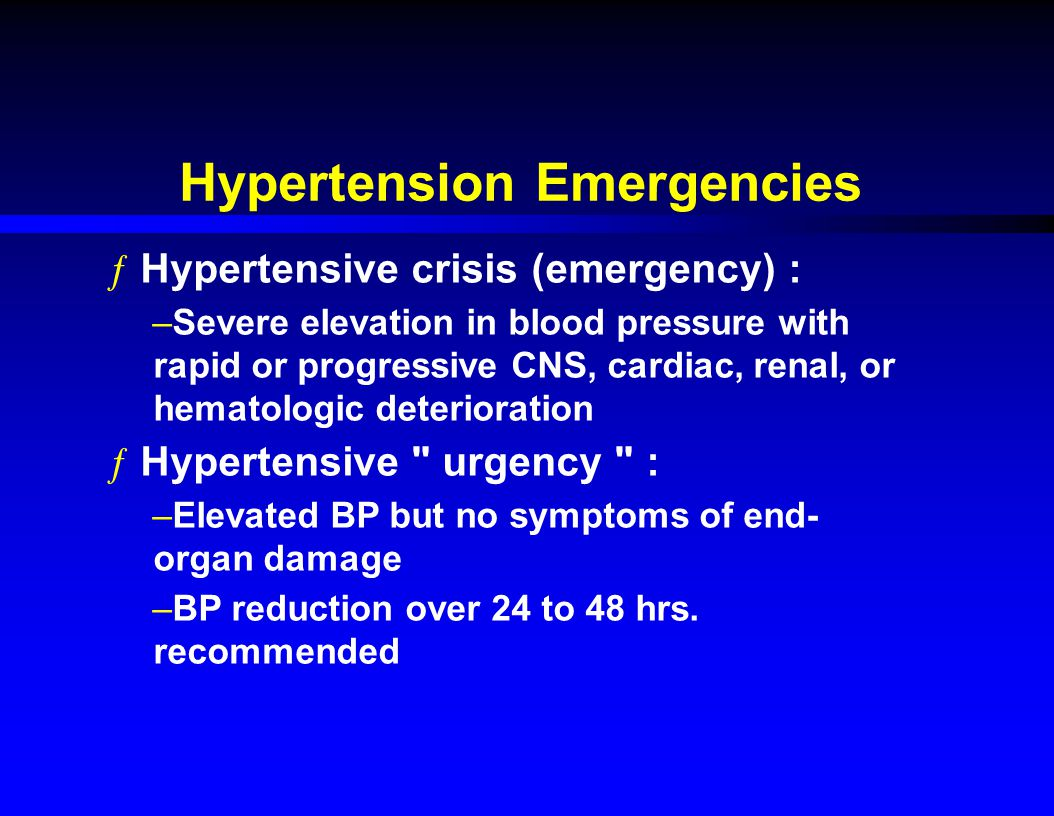 Hypertension Emergencies ƒHypertensive crisis (emergency) : –Severe elevation in blood pressure with rapid or progressive CNS, cardiac, renal, or hematologic deterioration ƒHypertensive urgency : –Elevated BP but no symptoms of end- organ damage –BP reduction over 24 to 48 hrs.