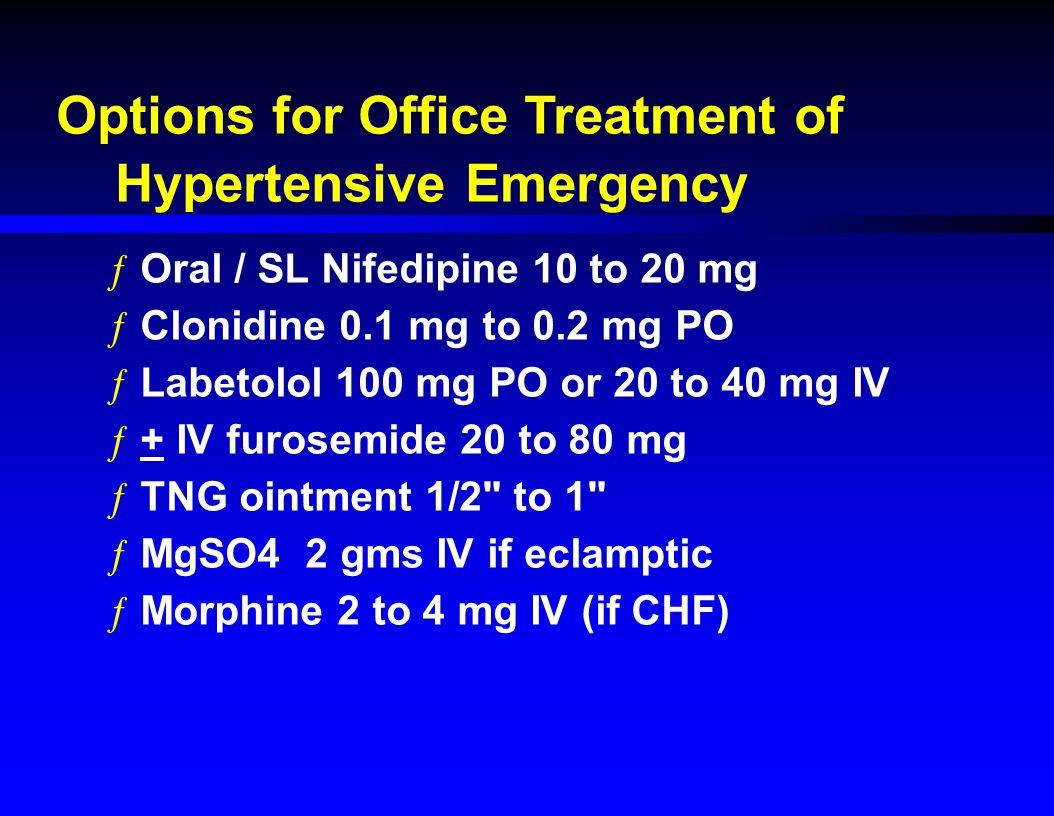 Options for Office Treatment of Hypertensive Emergency ƒOral / SL Nifedipine 10 to 20 mg ƒClonidine 0.1 mg to 0.2 mg PO ƒLabetolol 100 mg PO or 20 to 40 mg IV ƒ+ IV furosemide 20 to 80 mg ƒTNG ointment 1/2 to 1 ƒMgSO4 2 gms IV if eclamptic ƒMorphine 2 to 4 mg IV (if CHF)