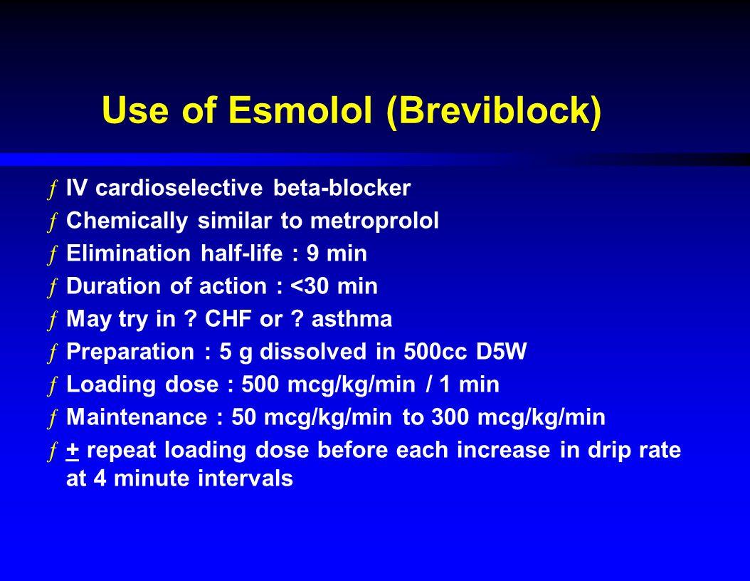 Use of Esmolol (Breviblock) ƒIV cardioselective beta-blocker ƒChemically similar to metroprolol ƒElimination half-life : 9 min ƒDuration of action : <30 min ƒMay try in .