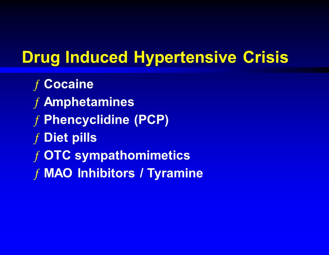 Drug Induced Hypertensive Crisis ƒCocaine ƒAmphetamines ƒPhencyclidine (PCP) ƒDiet pills ƒOTC sympathomimetics ƒMAO Inhibitors / Tyramine
