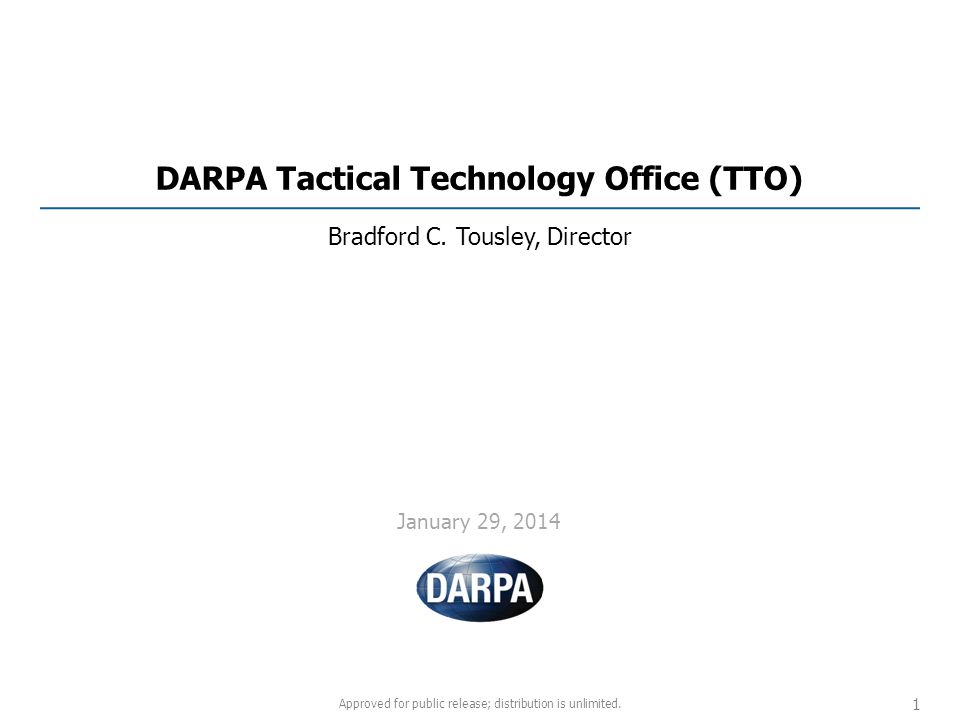 DARPA Tactical Technology Office (TTO) Bradford C. Tousley, Director Approved for public release; distribution is unlimited. 1 January 29, 2014