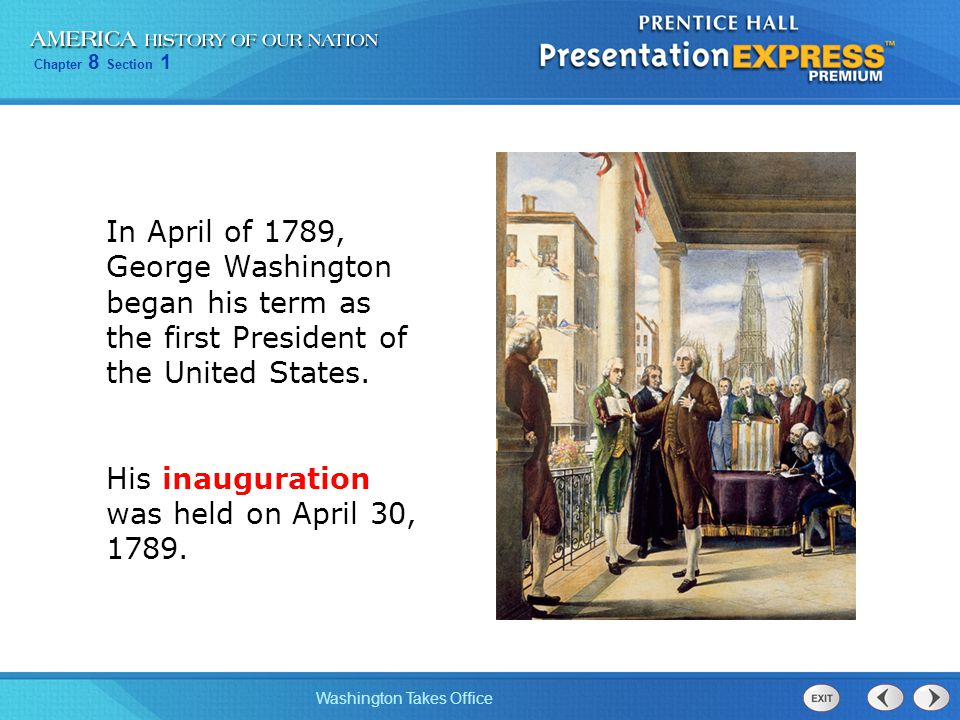 Chapter 8 Section 1 Washington Takes Office In April of 1789, George Washington began his term as the first President of the United States.