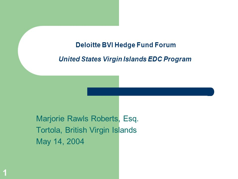 1 Deloitte BVI Hedge Fund Forum United States Virgin Islands EDC Program Marjorie Rawls Roberts, Esq.