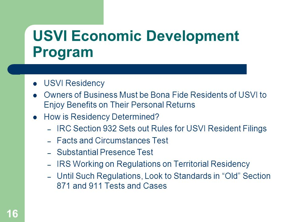16 USVI Economic Development Program USVI Residency Owners of Business Must be Bona Fide Residents of USVI to Enjoy Benefits on Their Personal Returns How is Residency Determined.