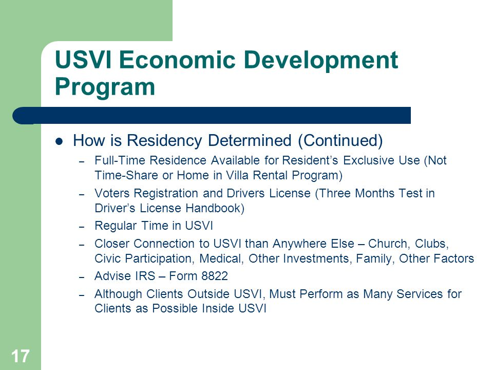 17 USVI Economic Development Program How is Residency Determined (Continued) – Full-Time Residence Available for Residents Exclusive Use (Not Time-Share or Home in Villa Rental Program) – Voters Registration and Drivers License (Three Months Test in Drivers License Handbook) – Regular Time in USVI – Closer Connection to USVI than Anywhere Else – Church, Clubs, Civic Participation, Medical, Other Investments, Family, Other Factors – Advise IRS – Form 8822 – Although Clients Outside USVI, Must Perform as Many Services for Clients as Possible Inside USVI