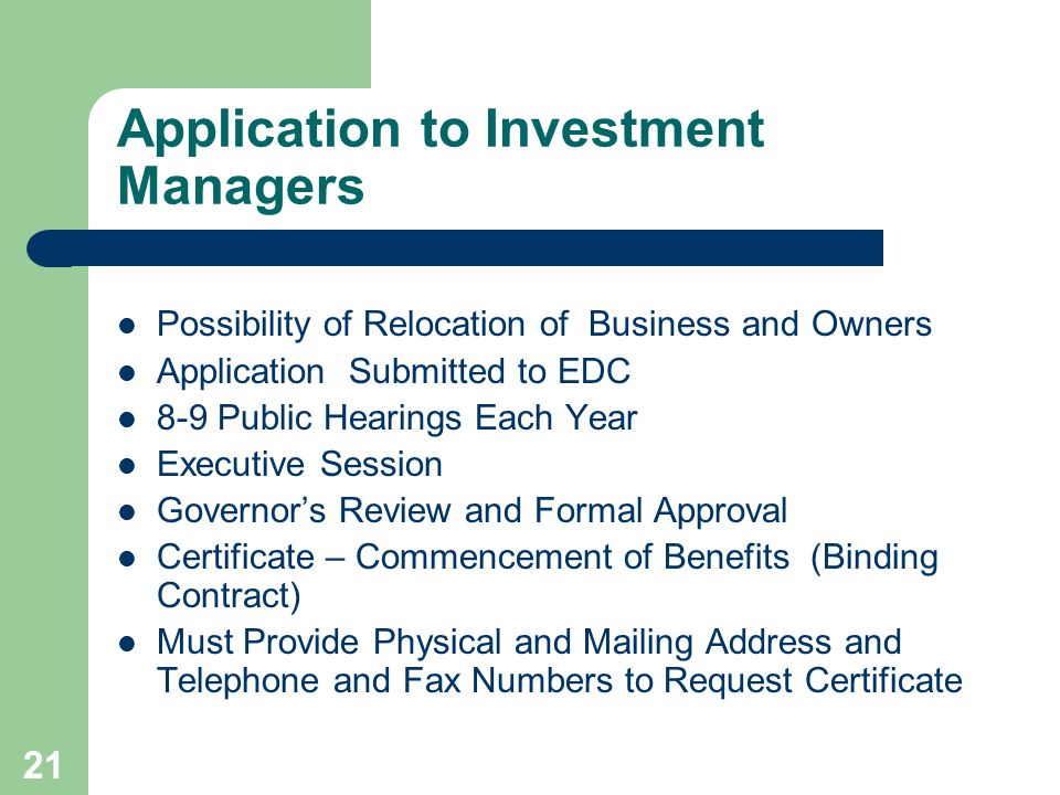 21 Application to Investment Managers Possibility of Relocation of Business and Owners Application Submitted to EDC 8-9 Public Hearings Each Year Executive Session Governors Review and Formal Approval Certificate – Commencement of Benefits (Binding Contract) Must Provide Physical and Mailing Address and Telephone and Fax Numbers to Request Certificate