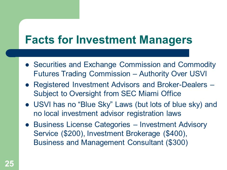 25 Facts for Investment Managers Securities and Exchange Commission and Commodity Futures Trading Commission – Authority Over USVI Registered Investment Advisors and Broker-Dealers – Subject to Oversight from SEC Miami Office USVI has no Blue Sky Laws (but lots of blue sky) and no local investment advisor registration laws Business License Categories – Investment Advisory Service ($200), Investment Brokerage ($400), Business and Management Consultant ($300)