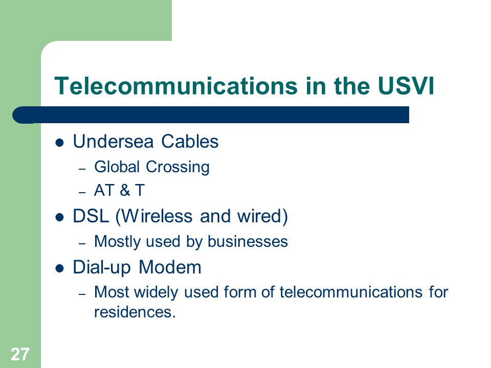 27 Telecommunications in the USVI Undersea Cables – Global Crossing – AT & T DSL (Wireless and wired) – Mostly used by businesses Dial-up Modem – Most widely used form of telecommunications for residences.