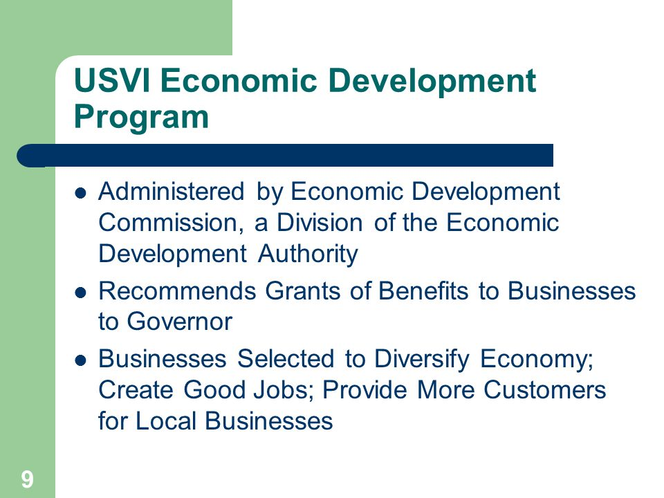 9 USVI Economic Development Program Administered by Economic Development Commission, a Division of the Economic Development Authority Recommends Grants of Benefits to Businesses to Governor Businesses Selected to Diversify Economy; Create Good Jobs; Provide More Customers for Local Businesses