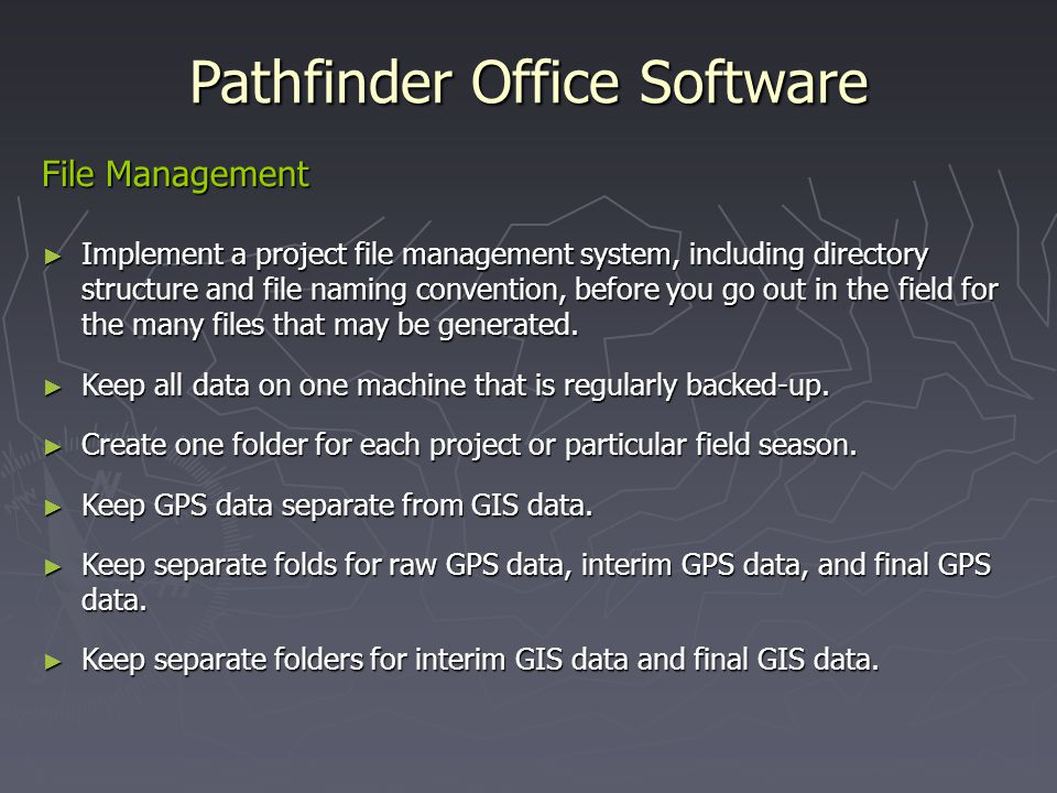 Pathfinder Office Software File Management Implement a project file management system, including directory structure and file naming convention, before you go out in the field for the many files that may be generated.