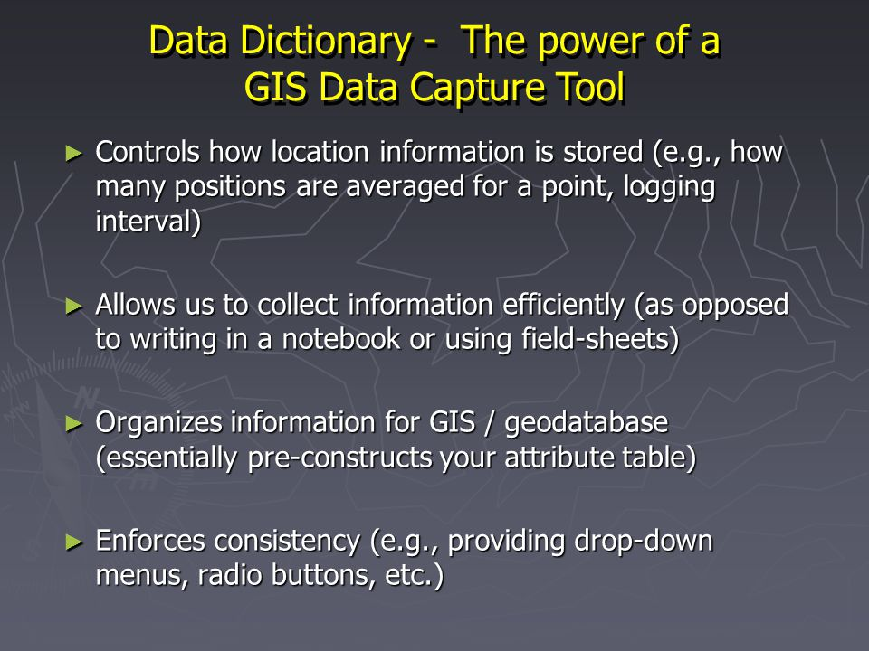 Data Dictionary - The power of a GIS Data Capture Tool Controls how location information is stored (e.g., how many positions are averaged for a point, logging interval) Controls how location information is stored (e.g., how many positions are averaged for a point, logging interval) Allows us to collect information efficiently (as opposed to writing in a notebook or using field-sheets) Allows us to collect information efficiently (as opposed to writing in a notebook or using field-sheets) Organizes information for GIS / geodatabase (essentially pre-constructs your attribute table) Organizes information for GIS / geodatabase (essentially pre-constructs your attribute table) Enforces consistency (e.g., providing drop-down menus, radio buttons, etc.) Enforces consistency (e.g., providing drop-down menus, radio buttons, etc.)