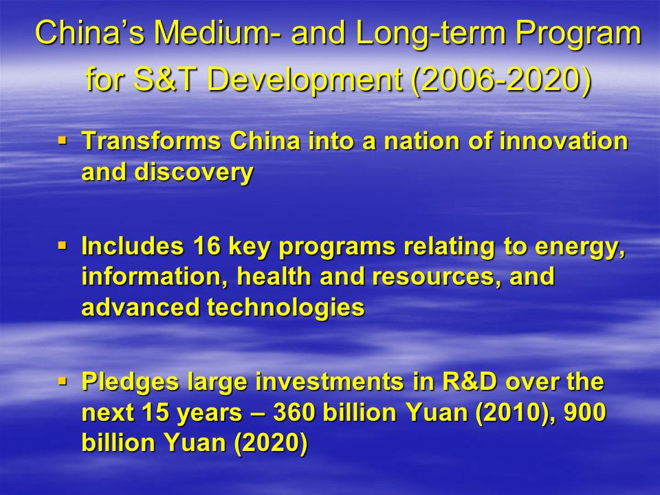 Chinas Medium- and Long-term Program for S&T Development ( ) Transforms China into a nation of innovation and discovery Transforms China into a nation of innovation and discovery Includes 16 key programs relating to energy, information, health and resources, and advanced technologies Includes 16 key programs relating to energy, information, health and resources, and advanced technologies Pledges large investments in R&D over the next 15 years – 360 billion Yuan (2010), 900 billion Yuan (2020) Pledges large investments in R&D over the next 15 years – 360 billion Yuan (2010), 900 billion Yuan (2020)