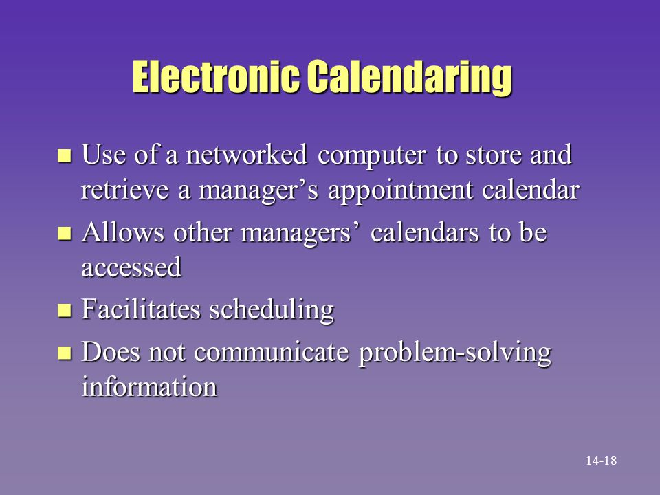 Electronic Calendaring n Use of a networked computer to store and retrieve a managers appointment calendar n Allows other managers calendars to be accessed n Facilitates scheduling n Does not communicate problem-solving information 14-18