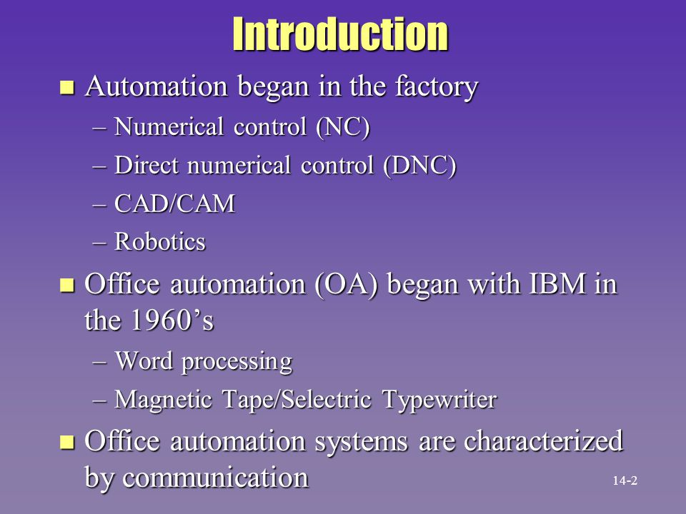 Introduction n Automation began in the factory –Numerical control (NC) –Direct numerical control (DNC) –CAD/CAM –Robotics n Office automation (OA) beg