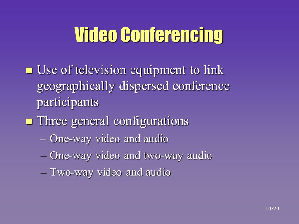 Video Conferencing n Use of television equipment to link geographically dispersed conference participants n Three general configurations –One-way video and audio –One-way video and two-way audio –Two-way video and audio 14-23