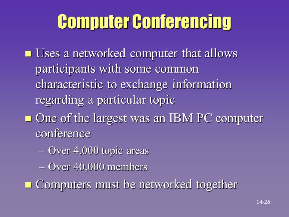 Computer Conferencing n Uses a networked computer that allows participants with some common characteristic to exchange information regarding a particular topic n One of the largest was an IBM PC computer conference –Over 4,000 topic areas –Over 40,000 members n Computers must be networked together 14-26