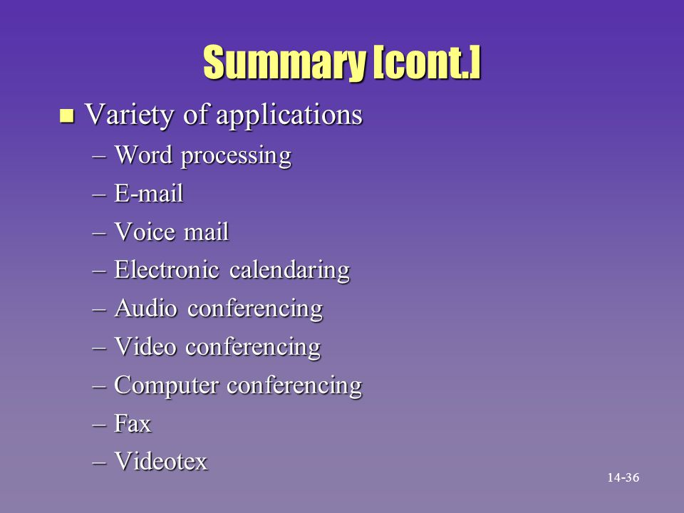 Summary [cont.] n Variety of applications –Word processing –E-mail –Voice mail –Electronic calendaring –Audio conferencing –Video conferencing –Computer conferencing –Fax –Videotex 14-36