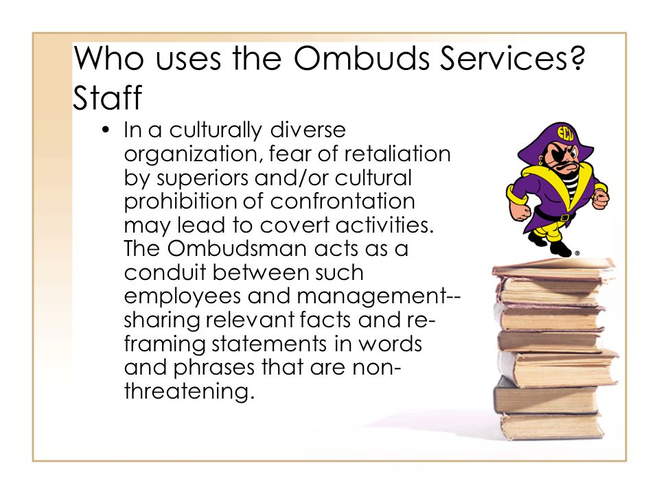 Who uses the Ombuds Services? Staff In a culturally diverse organization, fear of retaliation by superiors and/or cultural prohibition of confrontatio
