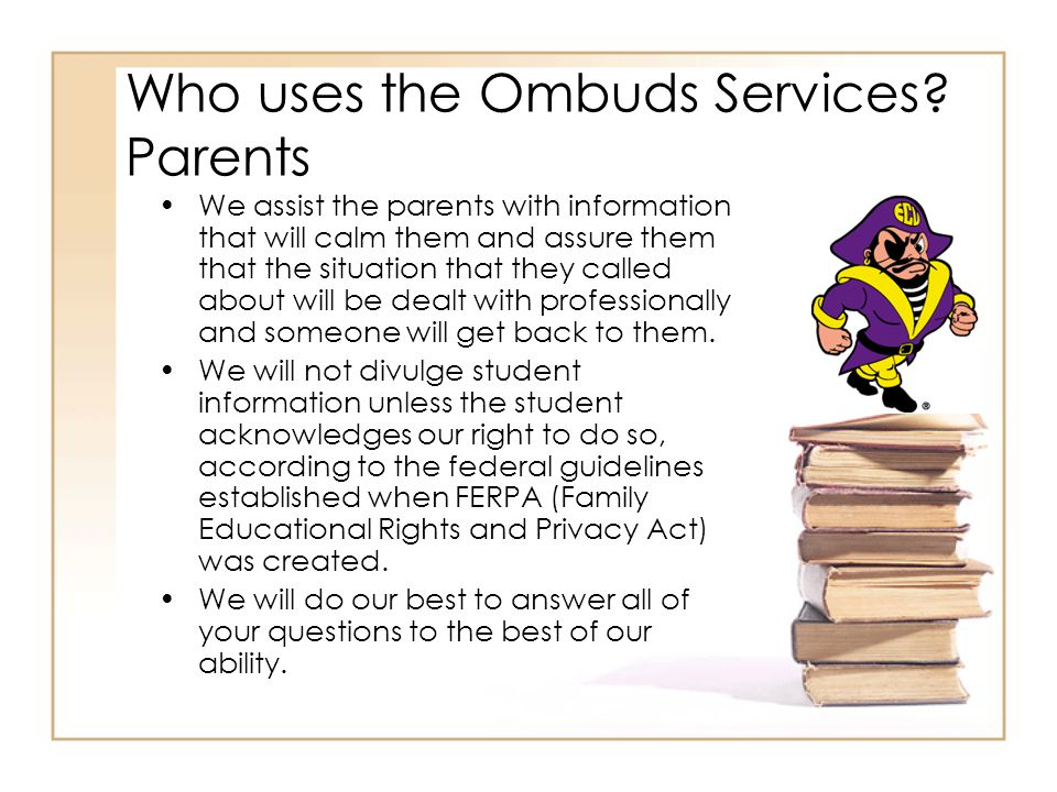 Who uses the Ombuds Services? Parents We assist the parents with information that will calm them and assure them that the situation that they called a