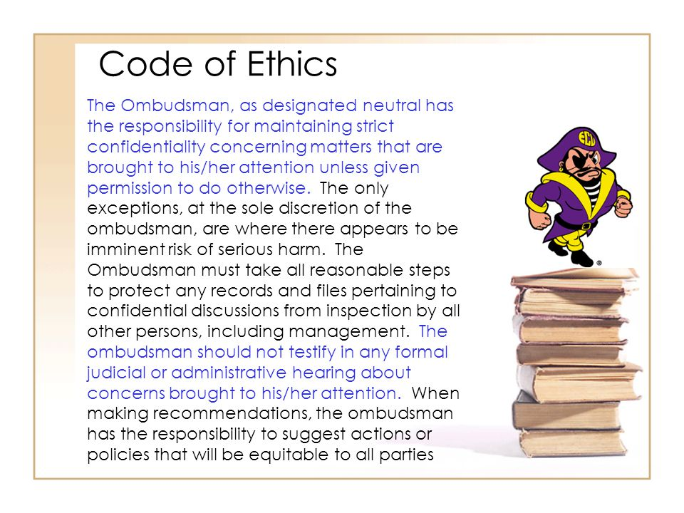 Code of Ethics The Ombudsman, as designated neutral has the responsibility for maintaining strict confidentiality concerning matters that are brought to his/her attention unless given permission to do otherwise.