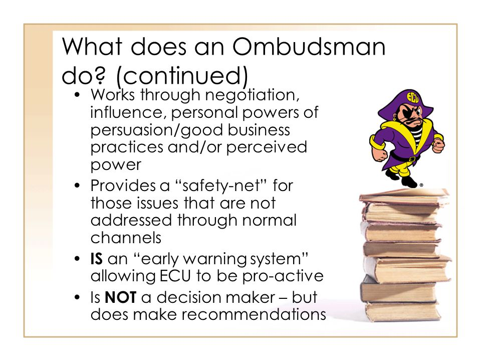What does an Ombudsman do? (continued) Works through negotiation, influence, personal powers of persuasion/good business practices and/or perceived po