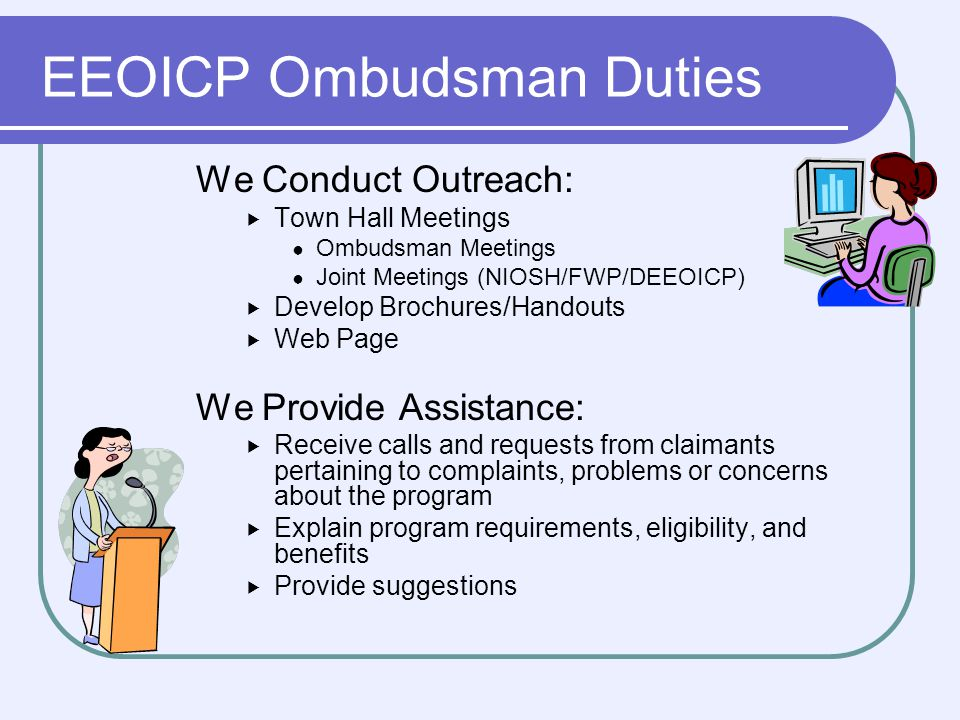 EEOICP Ombudsman Duties We Conduct Outreach: Town Hall Meetings Ombudsman Meetings Joint Meetings (NIOSH/FWP/DEEOICP) Develop Brochures/Handouts Web Page We Provide Assistance: Receive calls and requests from claimants pertaining to complaints, problems or concerns about the program Explain program requirements, eligibility, and benefits Provide suggestions