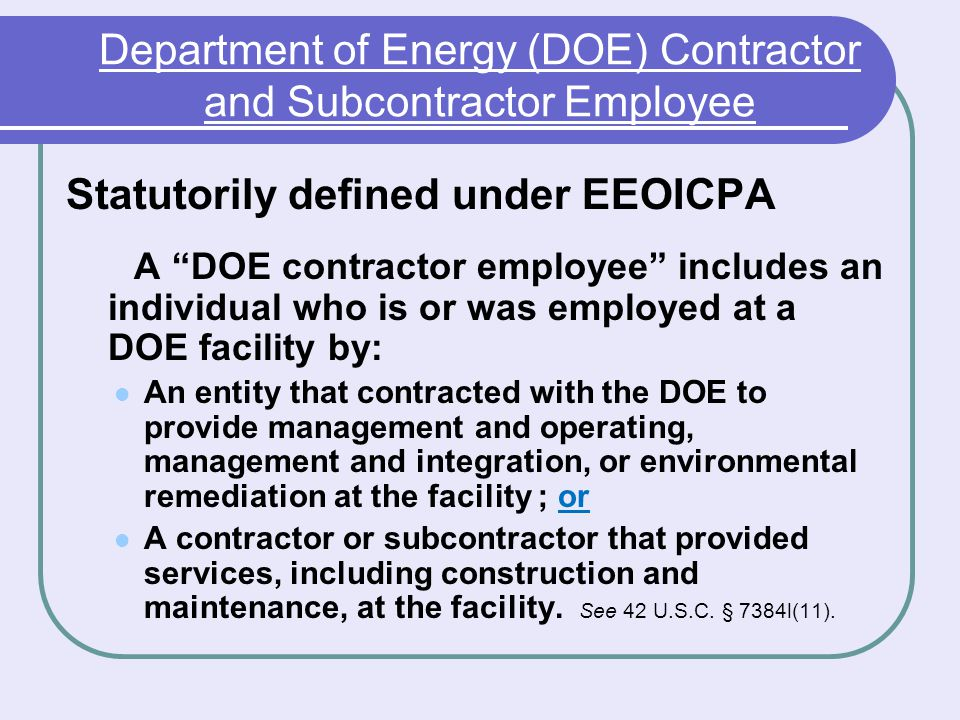Department of Energy (DOE) Contractor and Subcontractor Employee Statutorily defined under EEOICPA A DOE contractor employee includes an individual who is or was employed at a DOE facility by: An entity that contracted with the DOE to provide management and operating, management and integration, or environmental remediation at the facility ; or A contractor or subcontractor that provided services, including construction and maintenance, at the facility.