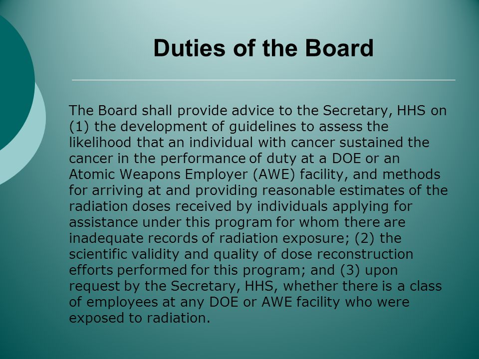 Duties of the Board The Board shall provide advice to the Secretary, HHS on (1) the development of guidelines to assess the likelihood that an individual with cancer sustained the cancer in the performance of duty at a DOE or an Atomic Weapons Employer (AWE) facility, and methods for arriving at and providing reasonable estimates of the radiation doses received by individuals applying for assistance under this program for whom there are inadequate records of radiation exposure; (2) the scientific validity and quality of dose reconstruction efforts performed for this program; and (3) upon request by the Secretary, HHS, whether there is a class of employees at any DOE or AWE facility who were exposed to radiation.
