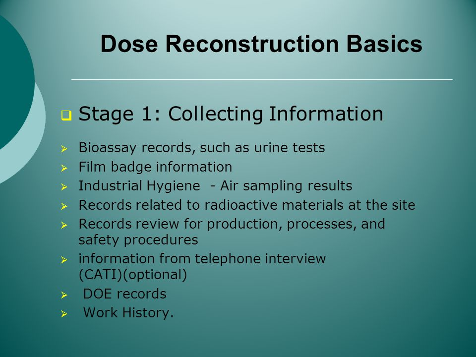 Dose Reconstruction Basics Stage 1: Collecting Information Bioassay records, such as urine tests Film badge information Industrial Hygiene - Air sampling results Records related to radioactive materials at the site Records review for production, processes, and safety procedures information from telephone interview (CATI)(optional) DOE records Work History.