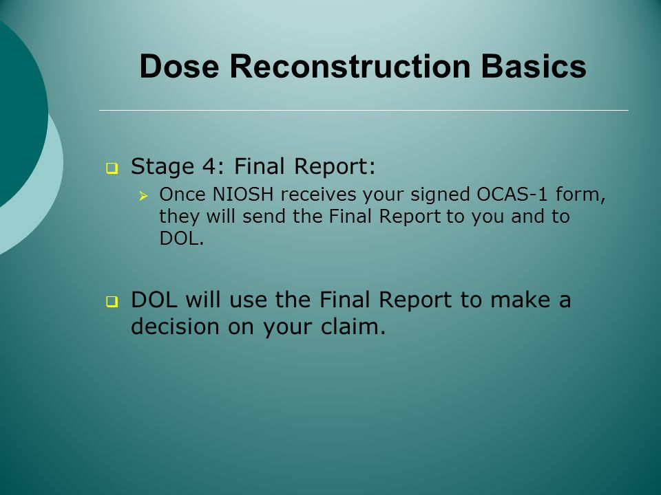 Dose Reconstruction Basics Stage 4: Final Report: Once NIOSH receives your signed OCAS-1 form, they will send the Final Report to you and to DOL.