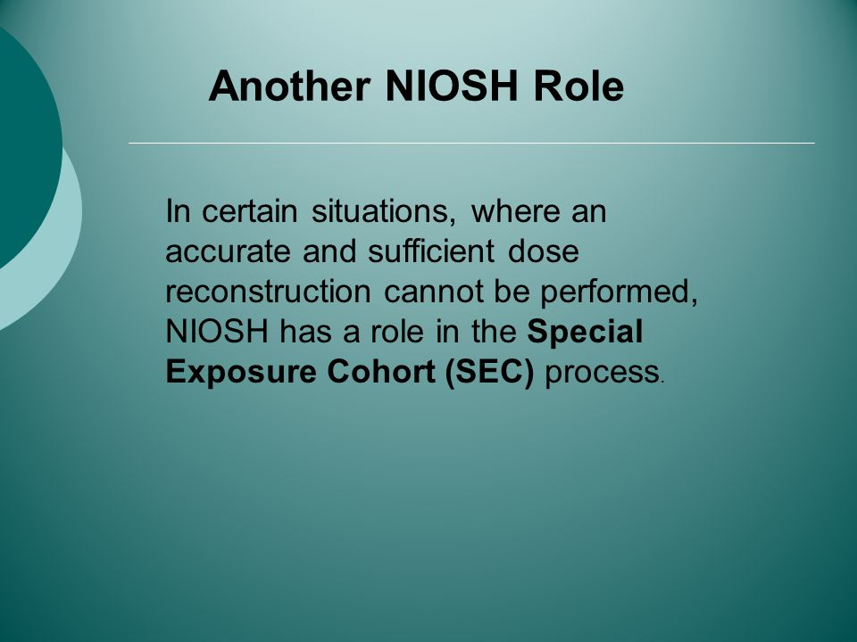 Another NIOSH Role In certain situations, where an accurate and sufficient dose reconstruction cannot be performed, NIOSH has a role in the Special Exposure Cohort (SEC) process.