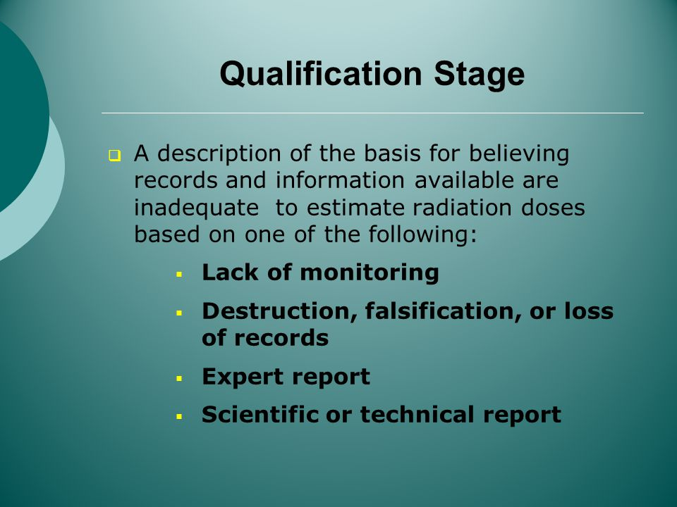 Qualification Stage A description of the basis for believing records and information available are inadequate to estimate radiation doses based on one of the following: Lack of monitoring Destruction, falsification, or loss of records Expert report Scientific or technical report
