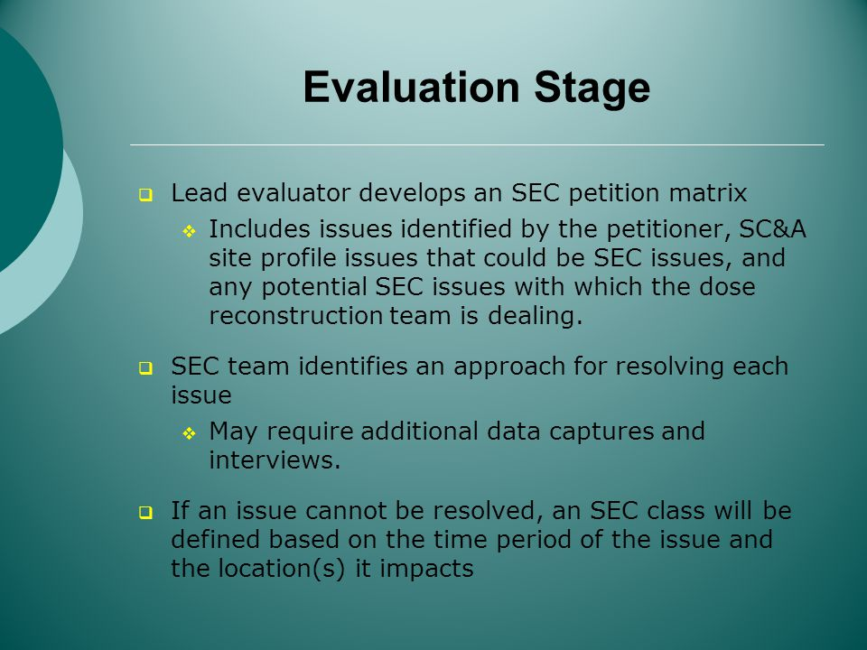 Evaluation Stage Lead evaluator develops an SEC petition matrix Includes issues identified by the petitioner, SC&A site profile issues that could be SEC issues, and any potential SEC issues with which the dose reconstruction team is dealing.