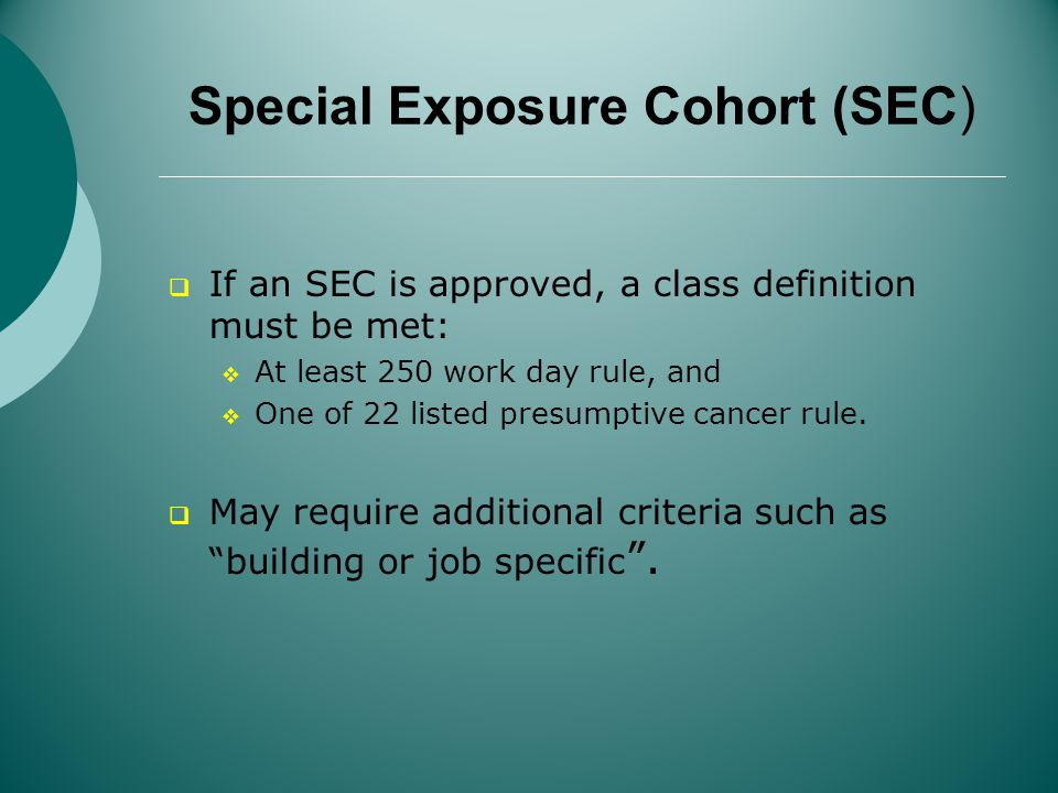 Special Exposure Cohort (SEC) If an SEC is approved, a class definition must be met: At least 250 work day rule, and One of 22 listed presumptive cancer rule.