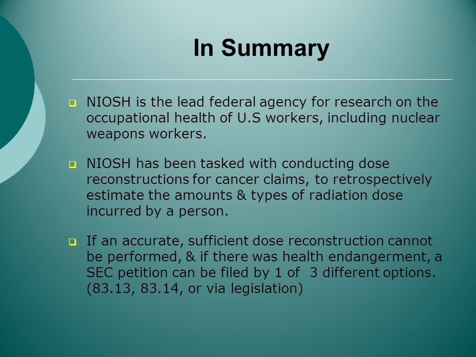 In Summary NIOSH is the lead federal agency for research on the occupational health of U.S workers, including nuclear weapons workers.