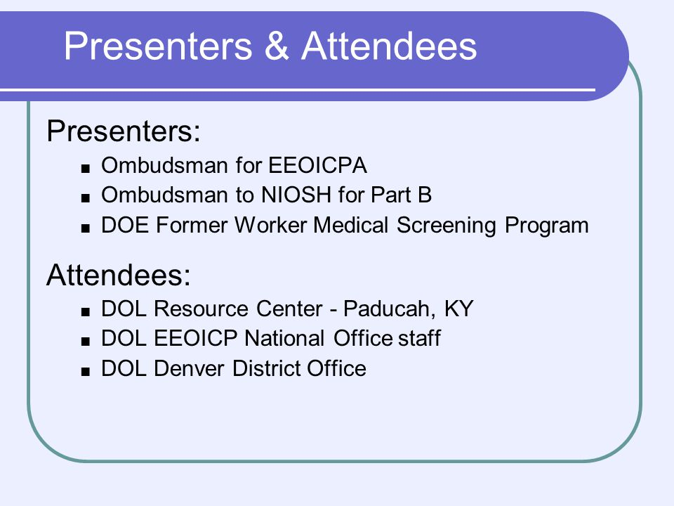 Presenters & Attendees Presenters: Ombudsman for EEOICPA Ombudsman to NIOSH for Part B DOE Former Worker Medical Screening Program Attendees: DOL Resource Center - Paducah, KY DOL EEOICP National Office staff DOL Denver District Office
