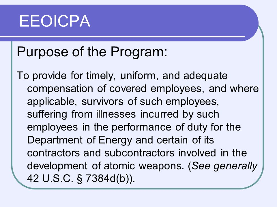 EEOICPA Purpose of the Program: To provide for timely, uniform, and adequate compensation of covered employees, and where applicable, survivors of such employees, suffering from illnesses incurred by such employees in the performance of duty for the Department of Energy and certain of its contractors and subcontractors involved in the development of atomic weapons.