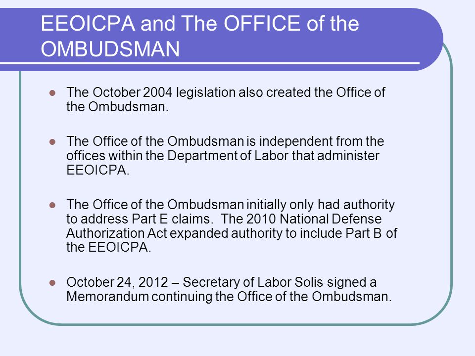 EEOICP Ombudsman Duties As an Independent Office we: Provide information on the benefits available on the requirements and procedures applicable to the provisions under EEOICPA Part B and Part E; Make recommendations to the Secretary regarding the location of resource centers for the acceptance and development of claims for benefits under EEOICPA; and Carry out other duties as the Secretary shall specify.