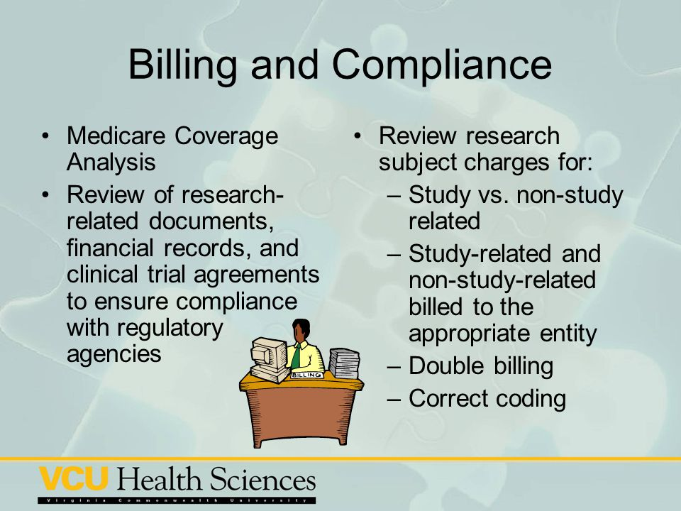 Billing and Compliance Medicare Coverage Analysis Review of research- related documents, financial records, and clinical trial agreements to ensure co