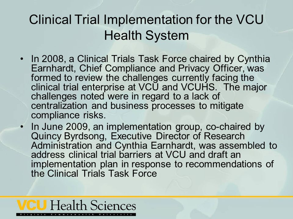 Clinical Trial Implementation for the VCU Health System In 2008, a Clinical Trials Task Force chaired by Cynthia Earnhardt, Chief Compliance and Priva