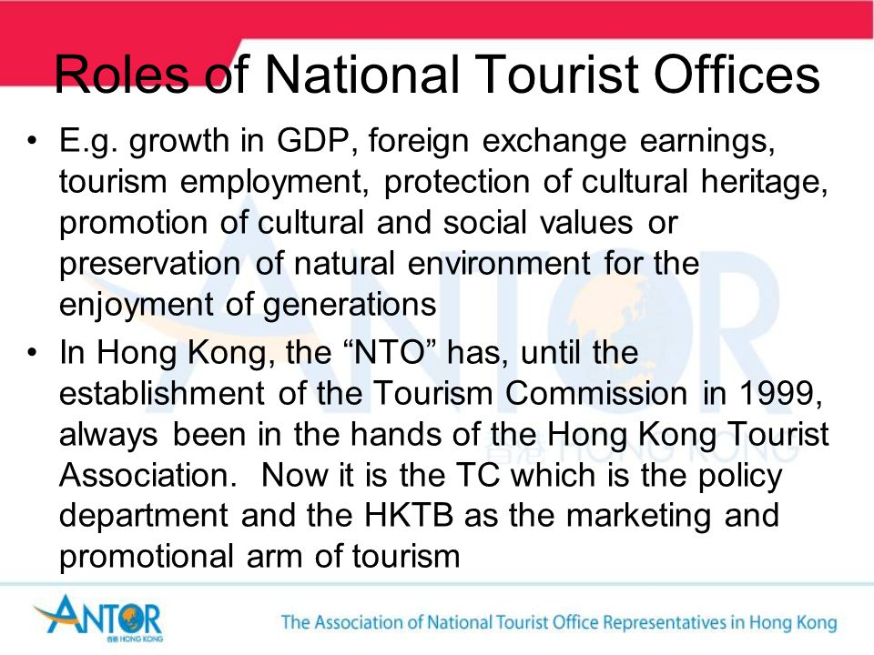 Roles of National Tourist Offices The NTO seldom has all the power and authority it requires to implement the goals and policies – must often be one of persuasion, compromise and coordination with other agencies within government administration and private sector In HK, the role of the then HKTA has always been a collaborative stance with their members, as the Association was not vested with a lot of authority – this is perhaps quite different from NTOs of other nations around Asia.