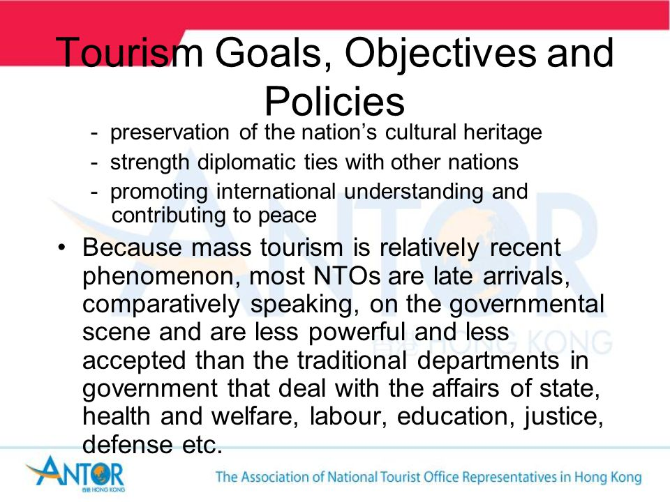 Tourism Goals, Objectives and Policies - preservation of the nations cultural heritage - strength diplomatic ties with other nations - promoting international understanding and contributing to peace Because mass tourism is relatively recent phenomenon, most NTOs are late arrivals, comparatively speaking, on the governmental scene and are less powerful and less accepted than the traditional departments in government that deal with the affairs of state, health and welfare, labour, education, justice, defense etc.