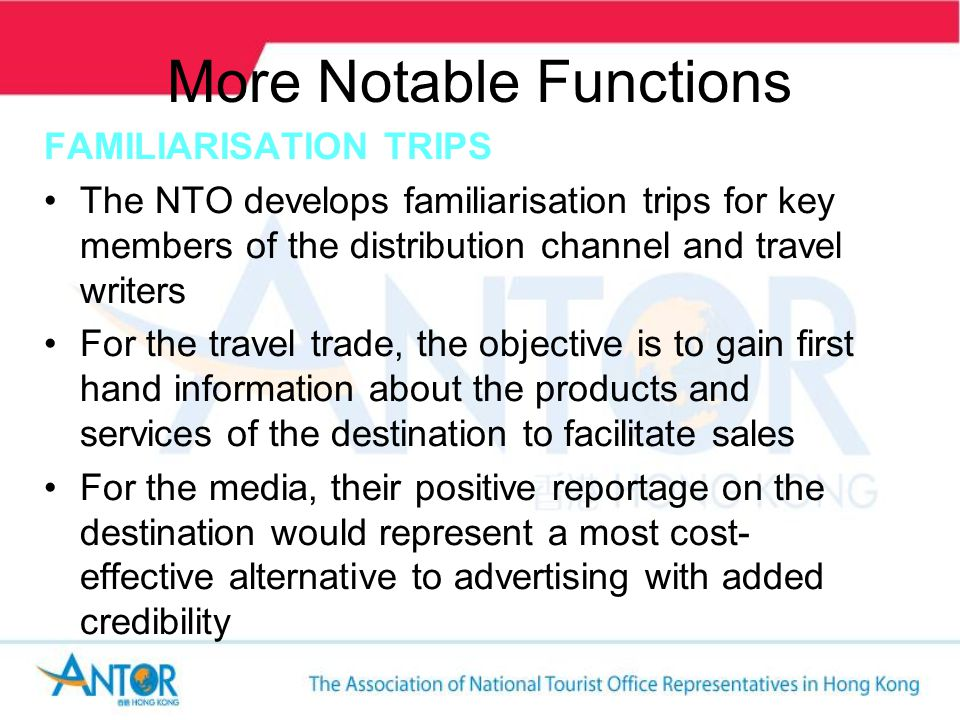 More Notable Functions FAMILIARISATION TRIPS The NTO develops familiarisation trips for key members of the distribution channel and travel writers For the travel trade, the objective is to gain first hand information about the products and services of the destination to facilitate sales For the media, their positive reportage on the destination would represent a most cost- effective alternative to advertising with added credibility