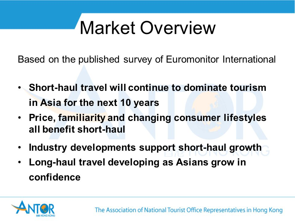 Market Overview Based on the published survey of Euromonitor International Short-haul travel will continue to dominate tourism in Asia for the next 10 years Price, familiarity and changing consumer lifestyles all benefit short-haul Industry developments support short-haul growth Long-haul travel developing as Asians grow in confidence