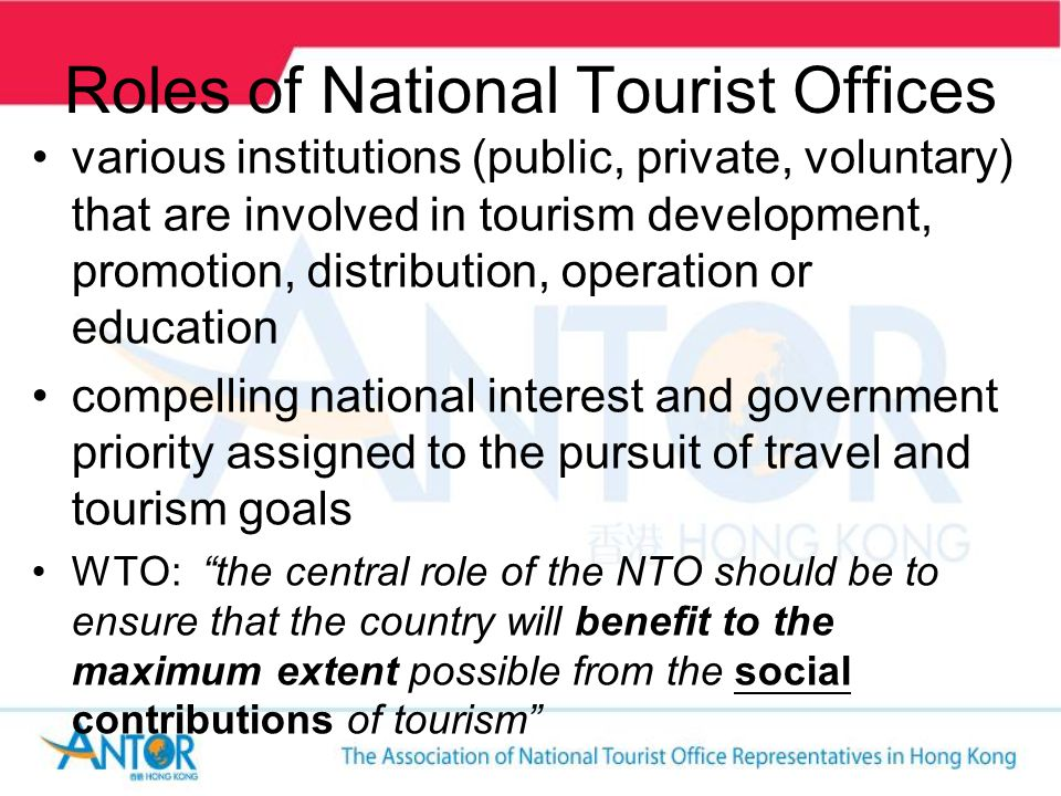 Roles of National Tourist Offices various institutions (public, private, voluntary) that are involved in tourism development, promotion, distribution, operation or education compelling national interest and government priority assigned to the pursuit of travel and tourism goals WTO: the central role of the NTO should be to ensure that the country will benefit to the maximum extent possible from the social contributions of tourism